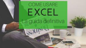 Come usare Excel : la guida definitiva al software di data analysis più diffuso in Italia